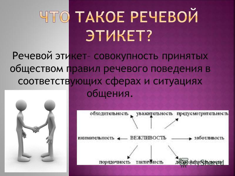 Речевой этикет– совокупность принятых обществом правил речевого поведения в соответствующих сферах и ситуациях общения.
