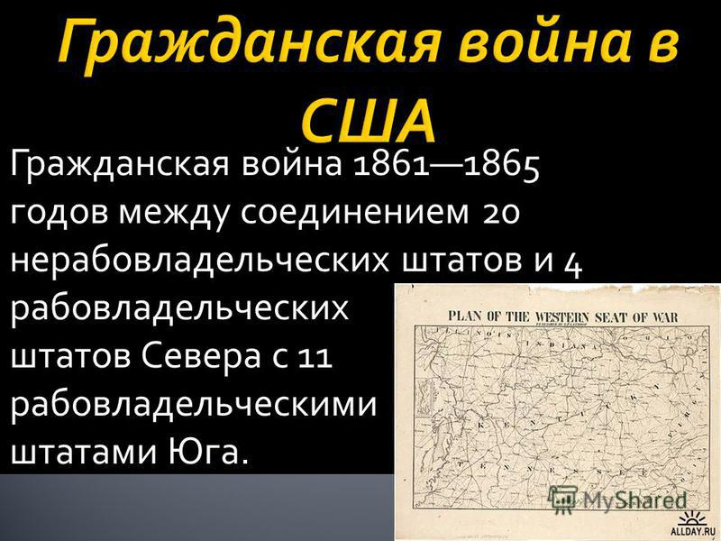 Гражданская война 18611865 годов между соединением 20 нерабовладельческих штатов и 4 рабовладельческих штатов Севера с 11 рабовладельческими штатами Юга.