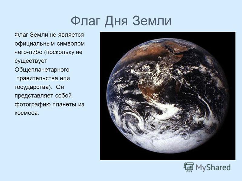 Флаг Дня Земли Флаг Земли не является официальным символом чего-либо (поскольку не существует Общепланетарного правительства или государства). Он представляет собой фотографию планеты из космоса.
