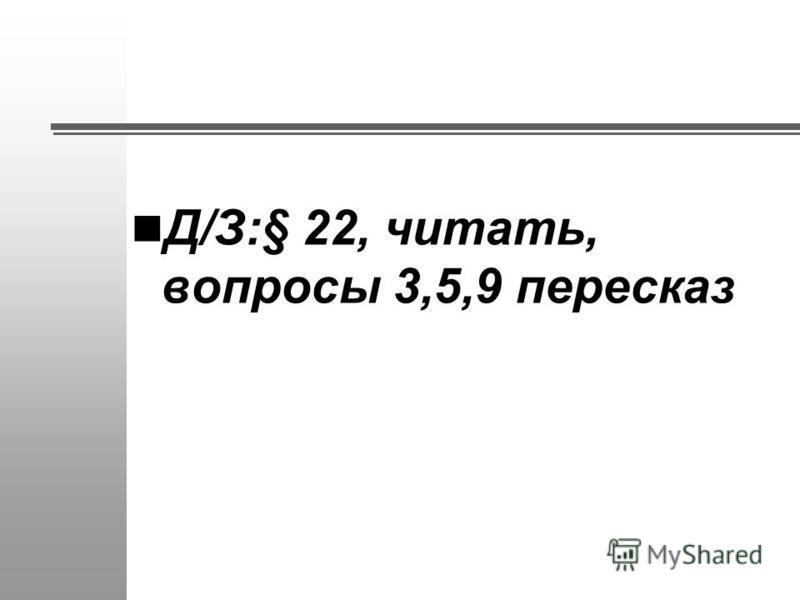 Д/З:§ 22, читать, вопросы 3,5,9 пересказ