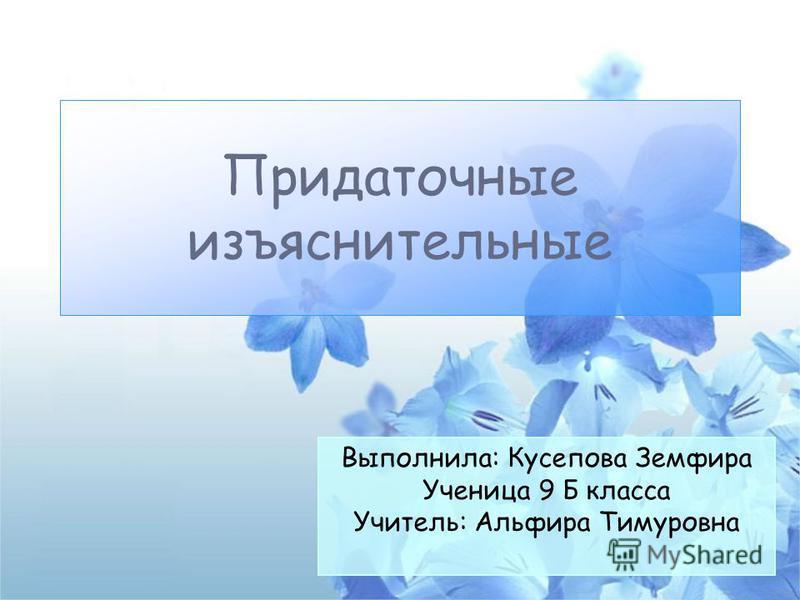 Придаточные изъяснительные Выполнила: Кусепова Земфира Ученица 9 Б класса Учитель: Альфира Тимуровна