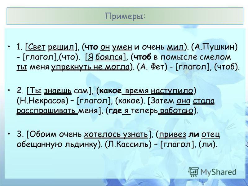 Примеры: 1. [Свет решил], (что он умен и очень мил). (А.Пушкин) - [глагол],(что). [Я боялся], (чтоб в помысле смелом ты меня упрекнуть не могла). (А. Фет) - [глагол], (чтоб). 2. [Ты знаешь сам], (какое время наступило) (Н.Некрасов) – [глагол], (какое