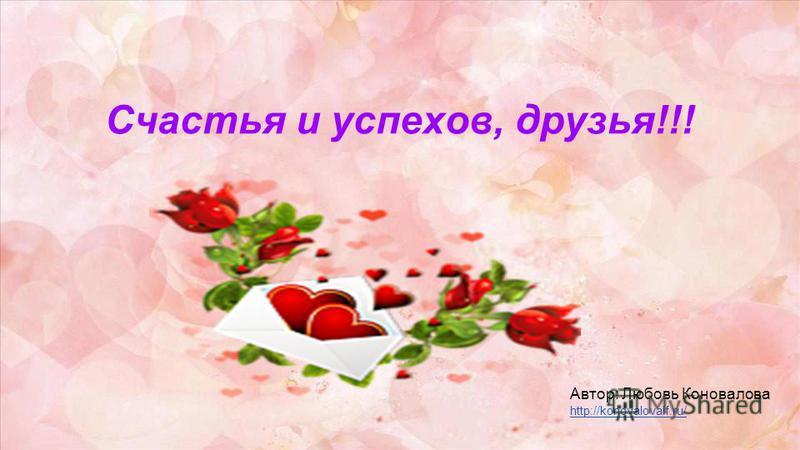 Счастья и успехов, друзья!!! Автор: Любовь Коновалова http://konovalovalf.ru/