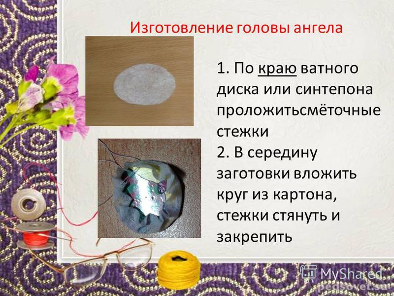 Изготовление головы ангела 1. По краю ватного диска или синтепона проложитьсмёточные стежки 2. В середину заготовки вложить круг из картона, стежки стянуть и закрепить