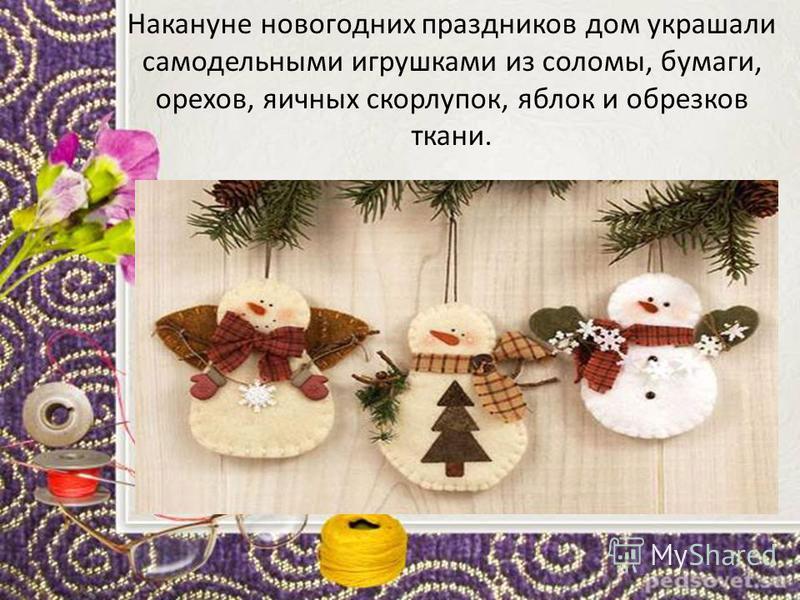 Накануне новогодних праздников дом украшали самодельными игрушками из соломы, бумаги, орехов, яичных скорлупок, яблок и обрезков ткани.