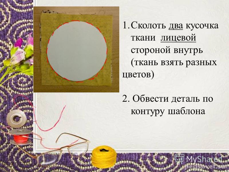 1. Сколоть два кусочка ткани лицевой стороной внутрь (ткань взять разных цветов) 2. Обвести деталь по контуру шаблона