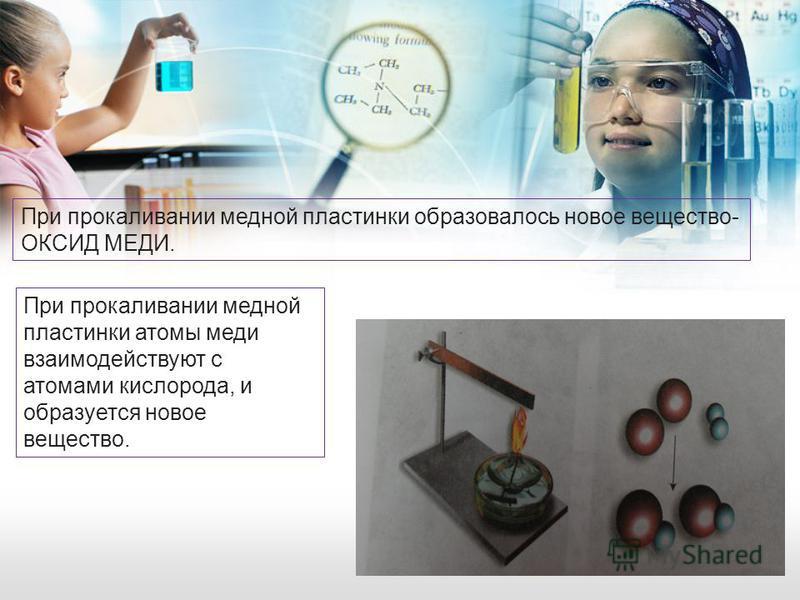 При прокаливании медной пластинки образовалось новое вещество- ОКСИД МЕДИ. При прокаливании медной пластинки атомы меди взаимодействуют с атомами кислорода, и образуется новое вещество.