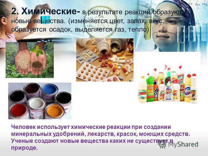 2. Химические- в результате реакций образуются новые вещества. (изменяется цвет, запах, вкус, образуется осадок, выделяется газ, тепло) Человек использует химические реакции при создании минеральных удобрений, лекарств, красок, моющих средств. Ученые
