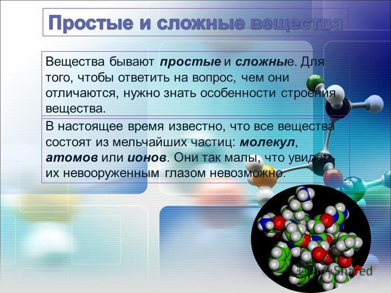 В настоящее время известно, что все вещества состоят из мельчайших частиц: молекул, атомов или ионов. Они так малы, что увидеть их невооруженным глазом невозможно. Вещества бывают простые и сложные. Для того, чтобы ответить на вопрос, чем они отличаю