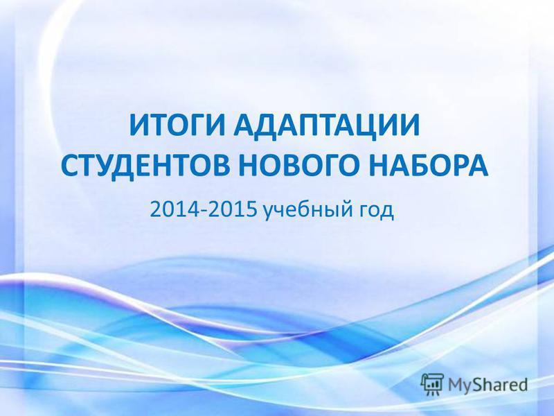 ИТОГИ АДАПТАЦИИ СТУДЕНТОВ НОВОГО НАБОРА 2014-2015 учебный год