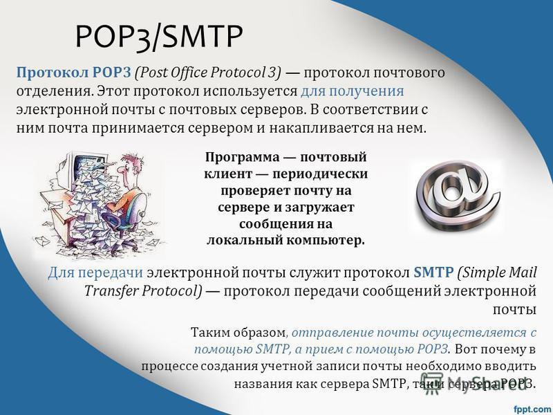 POP3/SMTP Протокол POP3 (Post Office Protocol 3) протокол почтового отделения. Этот протокол используется для получения электронной почты с почтовых серверов. В соответствии с ним почта принимается сервером и накапливается на нем. Для передачи электр