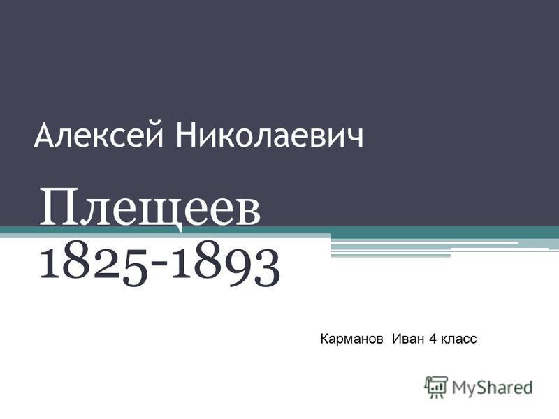 Алексей Николаевич Плещеев 1825-1893 Карманов Иван 4 класс