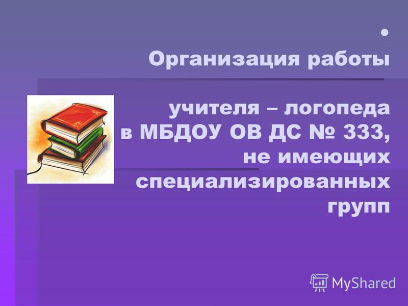 Организация работы учителя – логопеда в МБДОУ ОВ ДС 333, не имеющих специализированных групп