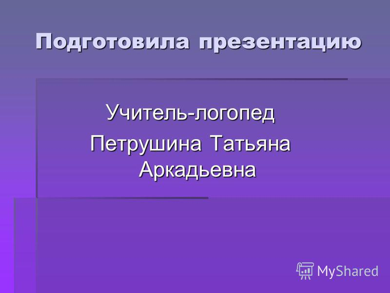 Подготовила презентацию Учитель-логопед Петрушина Татьяна Аркадьевна