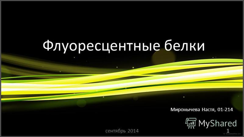 Флуоресцентные белки Миронычева Настя, 01-214 1 сентябрь 2014