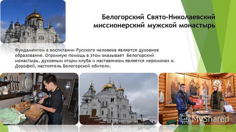 Белогорский Свято-Николаевский миссионерский мужской монастырь Фундаментом в воспитании Русского человека является духовное образование. Огромную помощь в этом оказывает Белогорский монастырь, духовным отцом клуба и наставником является иеромонах о.