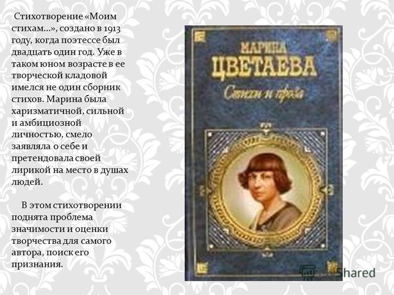 Стихотворение « Моим стихам …», создано в 1913 году, когда поэтессе был двадцать один год. Уже в таком юном возрасте в ее творческой кладовой имелся не один сборник стихов. Марина была харизматичной, сильной и амбициозной личностью, смело заявляла о
