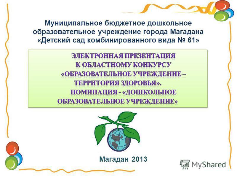 Муниципальное бюджетное дошкольное образовательное учреждение города Магадана «Детский сад комбинированного вида 61» Магадан 2013