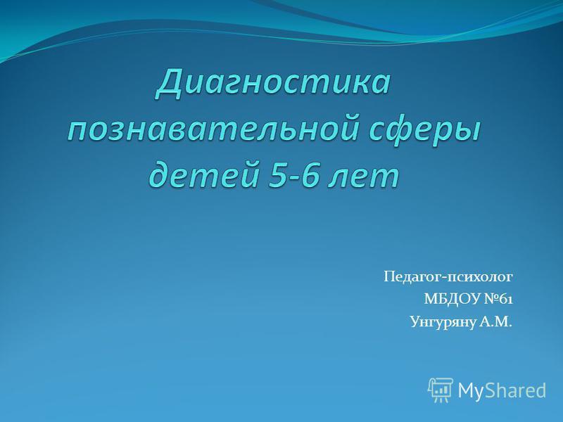 Педагог-психолог МБДОУ 61 Унгуряну А.М.