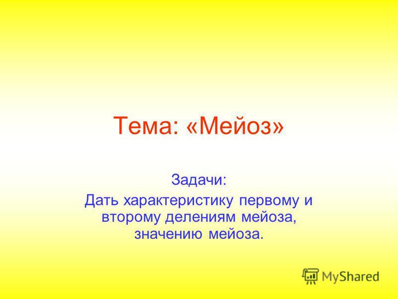 Тема: «Мейоз» Задачи: Дать характеристику первому и второму делениям мейоза, значению мейоза.