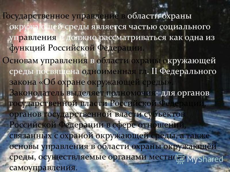 Государственное управление в области охраны окружающей среды является частью социального управления и должно рассматриваться как одна из функций Российской Федерации. Основам управления в области охраны окружающей среды посвящена одноименная гл. II Ф