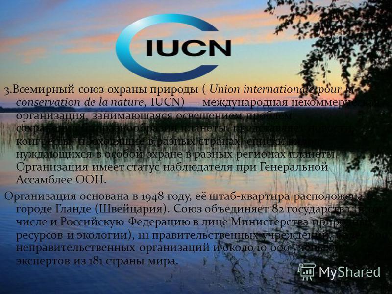 3. Всемирный союз охраны природы ( Union internationale pour la conservation de la nature, IUCN) международная некоммерческая организация, занимающаяся освещением проблем сохранения биоразнообразия планеты, представляет новости, конгрессы, проходящие