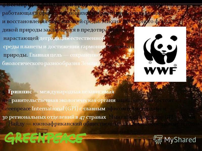 4. Всемирный фонд дикой природы общественная организация, работающая в сферах, касающихся сохранения, исследования и восстановления окружающей среды. Миссия Всемирного фонда дикой природы заключается в предотвращении нарастающей деградации естественн
