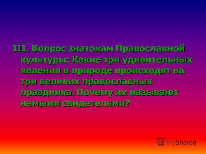 III. Вопрос знатокам Православной культуры: Какие три удивительных явления в природе происходят на три великих православных праздника. Почему их называют немыми свидетелями?