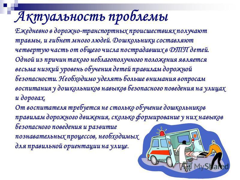 Актуальность проблемы Ежедневно в дорожно-транспортных происшествиях получают травмы, и гибнет много людей. Дошкольники составляют четвертую часть от общего числа пострадавших в ДТП детей. Одной из причин такого неблагополучного положения является ве