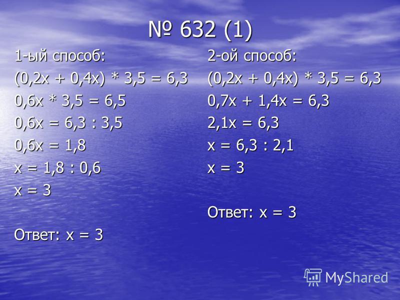 632 (1) 632 (1) 1-ый способ: (0,2 х + 0,4 х) * 3,5 = 6,3 0,6 х * 3,5 = 6,5 0,6 х = 6,3 : 3,5 0,6 х = 1,8 х = 1,8 : 0,6 х = 3 Ответ: х = 3 2-ой способ: (0,2 х + 0,4 х) * 3,5 = 6,3 0,7 х + 1,4 х = 6,3 2,1 х = 6,3 х = 6,3 : 2,1 х = 3 Ответ: х = 3