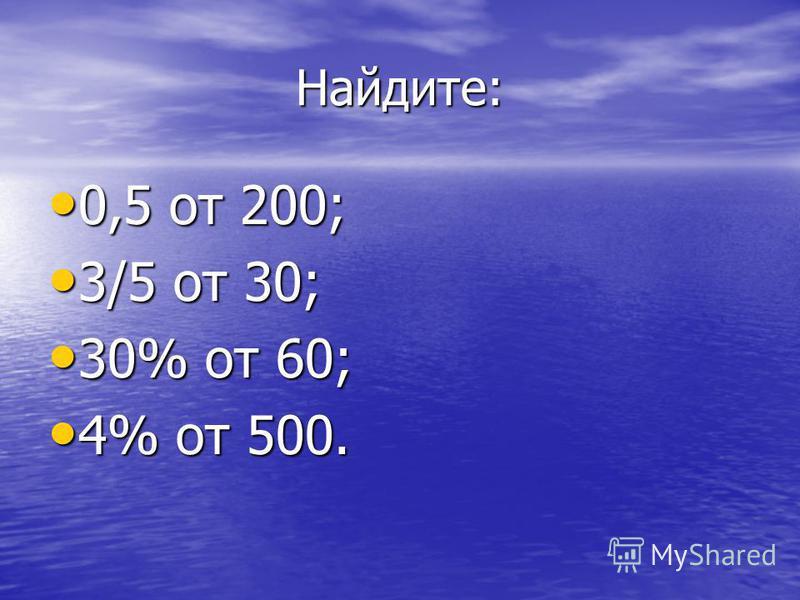 Найдите: 0,5 от 200; 0,5 от 200; 3/5 от 30; 3/5 от 30; 30% от 60; 30% от 60; 4% от 500. 4% от 500.