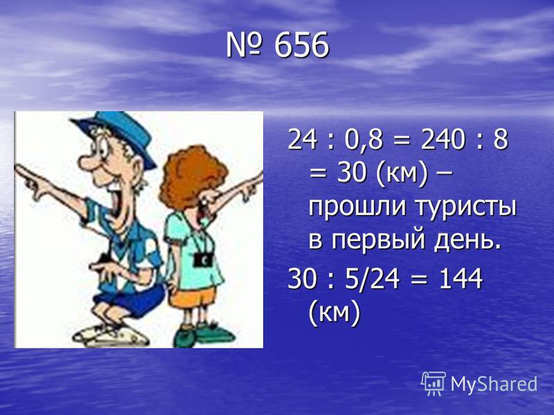 656 656 24 : 0,8 = 240 : 8 = 30 (км) – прошли туристы в первый день. 30 : 5/24 = 144 (км)