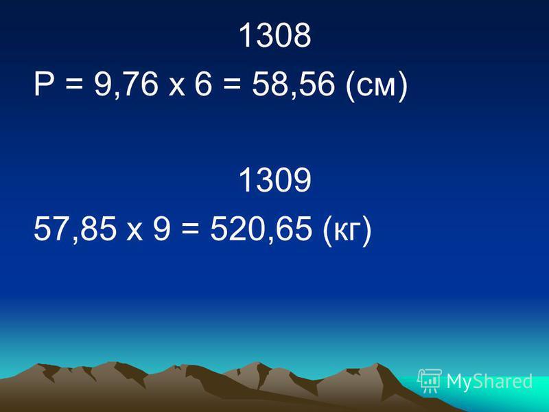 1308 Р = 9,76 х 6 = 58,56 (см) 1309 57,85 х 9 = 520,65 (кг)