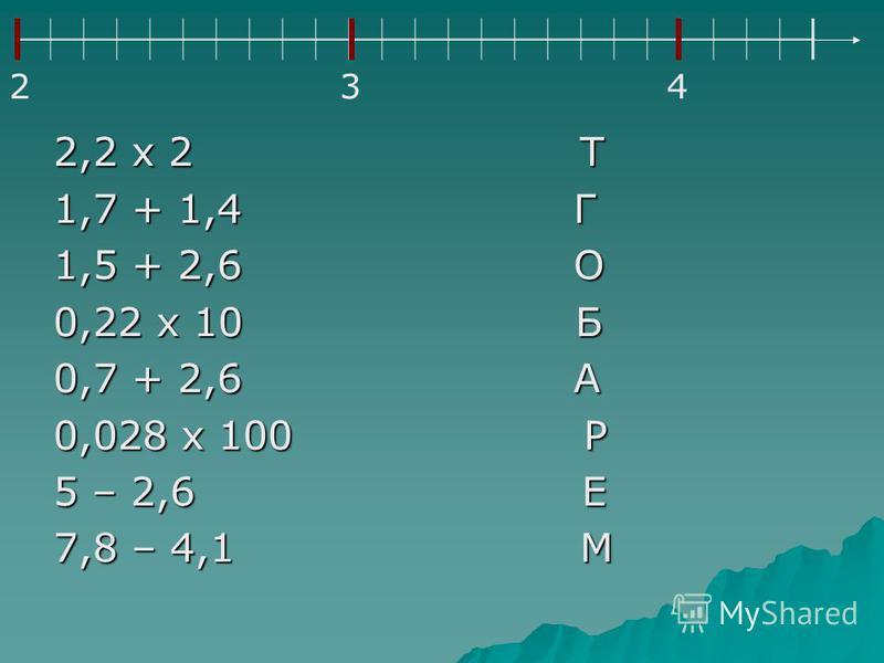 2,2 х 2 Т 1,7 + 1,4 Г 1,5 + 2,6 О 0,22 х 10 Б 0,7 + 2,6 А 0,028 х 100 Р 5 – 2,6 Е 7,8 – 4,1 М 234