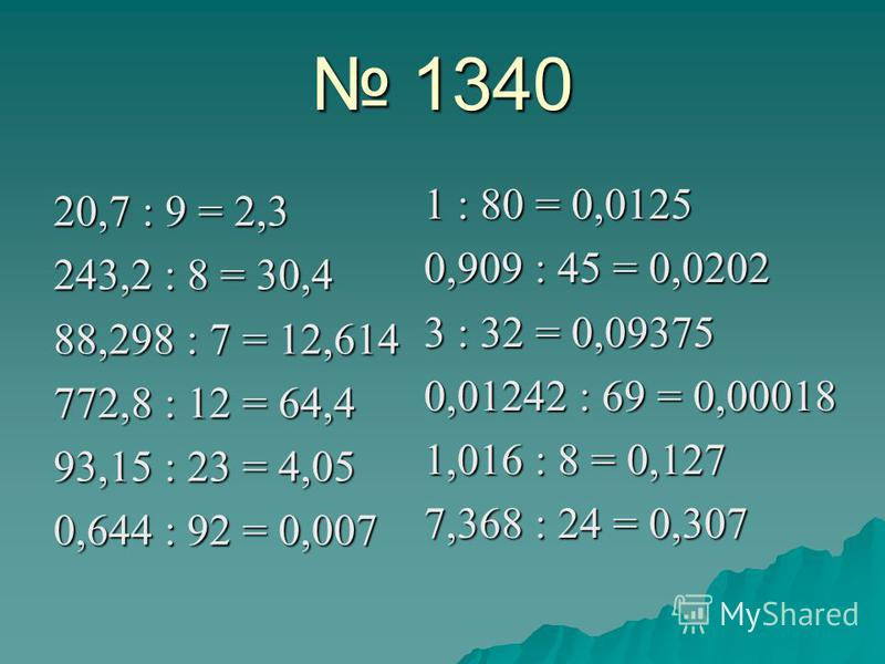 1340 20,7 : 9 = 2,3 243,2 : 8 = 30,4 88,298 : 7 = 12,614 772,8 : 12 = 64,4 93,15 : 23 = 4,05 0,644 : 92 = 0,007 1 : 80 = 0,0125 0,909 : 45 = 0,0202 3 : 32 = 0,09375 0,01242 : 69 = 0,00018 1,016 : 8 = 0,127 7,368 : 24 = 0,307