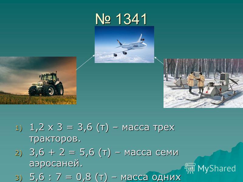 1341 1341 1) 1,2 х 3 = 3,6 (т) – масса трех тракторов. 2) 3,6 + 2 = 5,6 (т) – масса семи аэросаней. 3) 5,6 : 7 = 0,8 (т) – масса одних аэросаней.