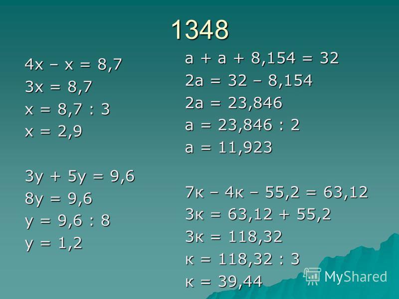 1348 4 х – х = 8,7 3 х = 8,7 х = 8,7 : 3 х = 2,9 3 у + 5 у = 9,6 8 у = 9,6 у = 9,6 : 8 у = 1,2 а + а + 8,154 = 32 2 а = 32 – 8,154 2 а = 23,846 а = 23,846 : 2 а = 11,923 7 к – 4 к – 55,2 = 63,12 3 к = 63,12 + 55,2 3 к = 118,32 к = 118,32 : 3 к = 39,4