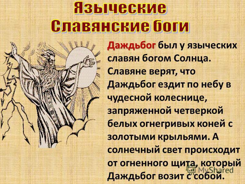 Даждьбог Даждьбог был у языческих славян богом Солнца. Славяне верят, что Даждьбог ездит по небу в чудесной колеснице, запряженной четверкой белых огнегривых коней с золотыми крыльями. А солнечный свет происходит от огненного щита, который Даждьбог в