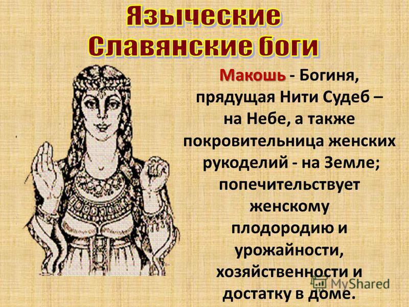 Макошь Макошь - Богиня, прядущая Нити Судеб – на Небе, а также покровительница женских рукоделий - на Земле; попечительствует женскому плодородию и урожайности, хозяйственности и достатку в доме.
