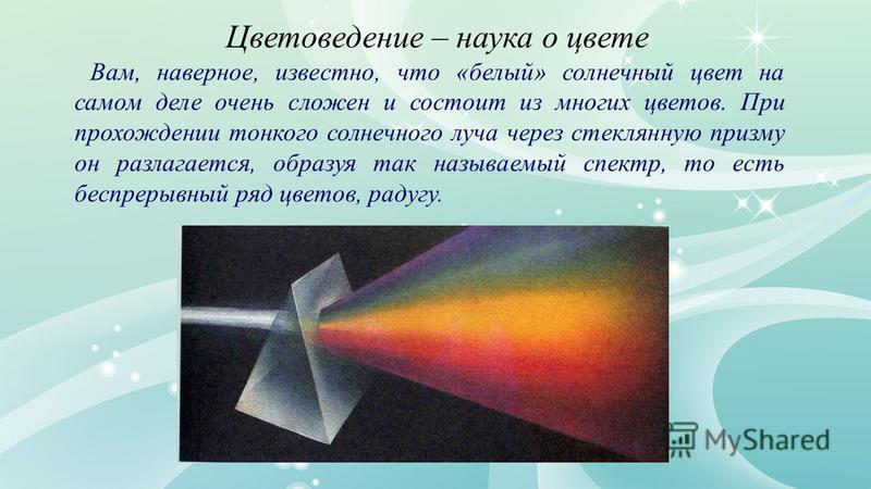 Цветоведение – наука о цвете Вам, наверное, известно, что «белый» солнечный цвет на самом деле очень сложен и состоит из многих цветов. При прохождении тонкого солнечного луча через стеклянную призму он разлагается, образуя так называемый спектр, то