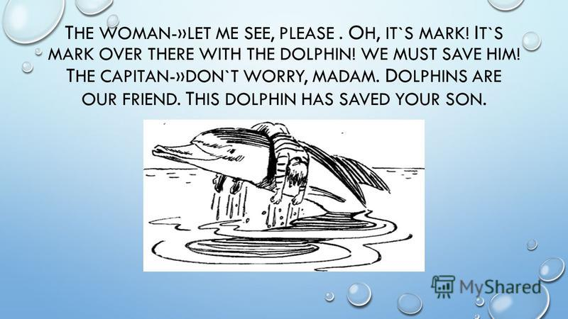 T HE WOMAN-»LET ME SEE, PLEASE. O H, IT`S MARK! I T`S MARK OVER THERE WITH THE DOLPHIN! WE MUST SAVE HIM! T HE CAPITAN-»DON`T WORRY, MADAM. D OLPHINS ARE OUR FRIEND. T HIS DOLPHIN HAS SAVED YOUR SON.