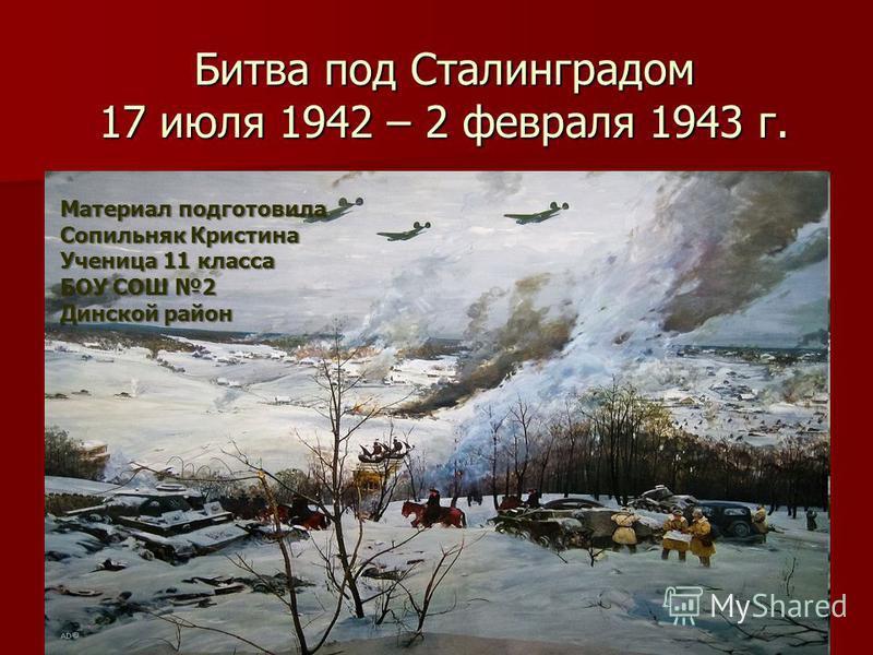 Битва под Сталинградом 17 июля 1942 – 2 февраля 1943 г. Материал подготовила Сопильняк Кристина Ученица 11 класса БОУ СОШ 2 Динской район