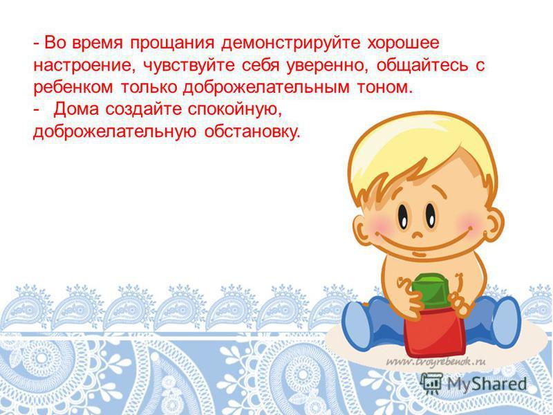 - Во время прощания демонстрируйте хорошее настроение, чувствуйте себя уверенно, общайтесь с ребенком только доброжелательным тоном. -Дома создайте спокойную, доброжелательную обстановку.