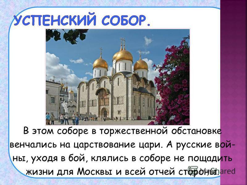 В этом соборе в торжественной обстановке венчались на царствование цари. А русские войны, уходя в бой, клялись в соборе не пощадить жизни для Москвы и всей отчей стороны.