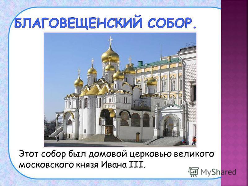 Этот собор был домовой церковью великого московского князя Ивана III.