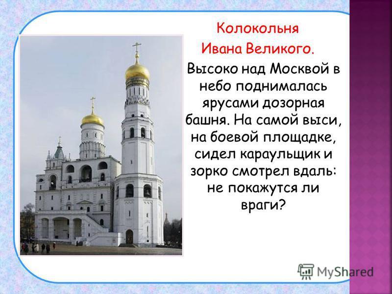 Колокольня Ивана Великого. Высоко над Москвой в небо поднималась ярусами дозорная башня. На самой выси, на боевой площадке, сидел караульщик и зорко смотрел вдаль: не покажутся ли враги?