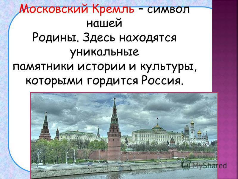 Московский Кремль – символ нашей Родины. Здесь находятся уникальные памятники истории и культуры, которыми гордится Россия.