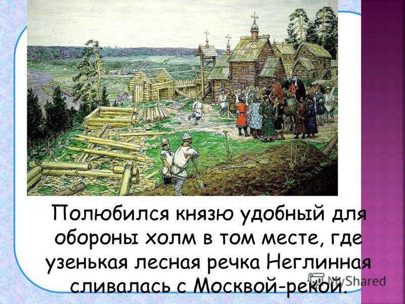 Полюбился князю удобный для обороны холм в том месте, где узенькая лесная речка Неглинная сливалась с Москвой-рекой.