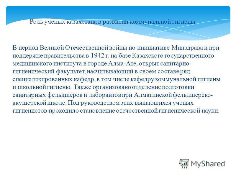 В период Великой Отечественной войны по инициативе Минздрава и при поддержке правительства в 1942 г. на базе Казахского государственного медицинского института в городе Алма-Ате, открыт санитарно- гигиенический факультет, насчитывающий в своем состав