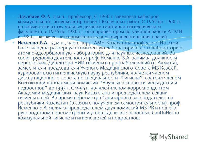 Даулбаев Ф.А, д.м.н., профессор, С 1960 г. заведовал кафедрой коммунальной гигиены,автор более 100 научных работ. С 1955 по 1960 г.г. по совместительству являлся деканом санитарно-гигиенического факультета, с 1976 по 1980 г.г. был проректором по учеб